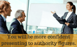 You will be more confident presenting to authority figures.