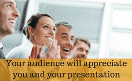 Your audience will appreciate you and your presentation style.