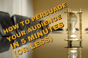 How to Persuade Your Audience in Five Minutes (or Less).