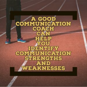 A good communication coach can help you identify communication strengths and weaknesses