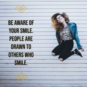 e aware of your smile. People are drawn to others who smile.