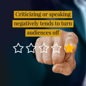 Criticizing or speaking negatively tends to turn audiences off