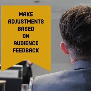 Make adjustments based on audience feedback