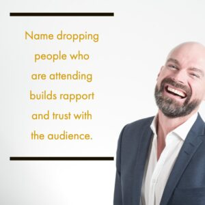 Name dropping people who are attending builds rapport and trust with the audience.