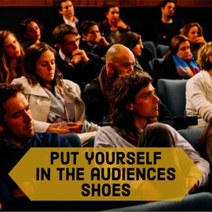 Put yourself in audiences shoes (1)