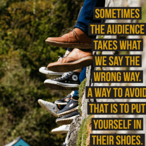 Put yourself in the audiences shoes