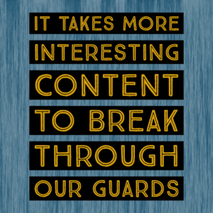 It takes more interesting content to break through our guards