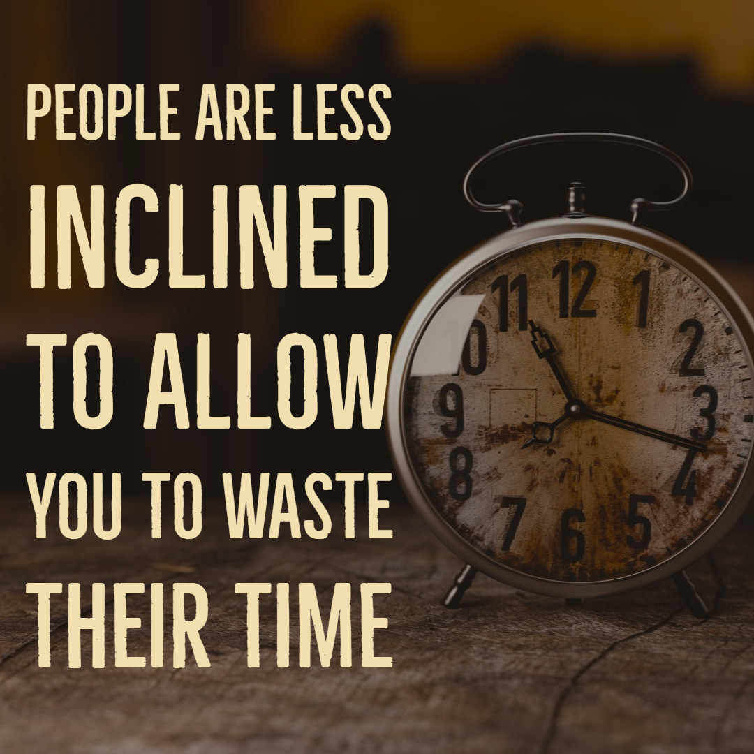 People are less inclined to allow you to waste their time