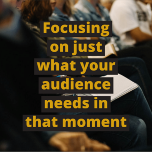 Focus on what your audience needs in that moment